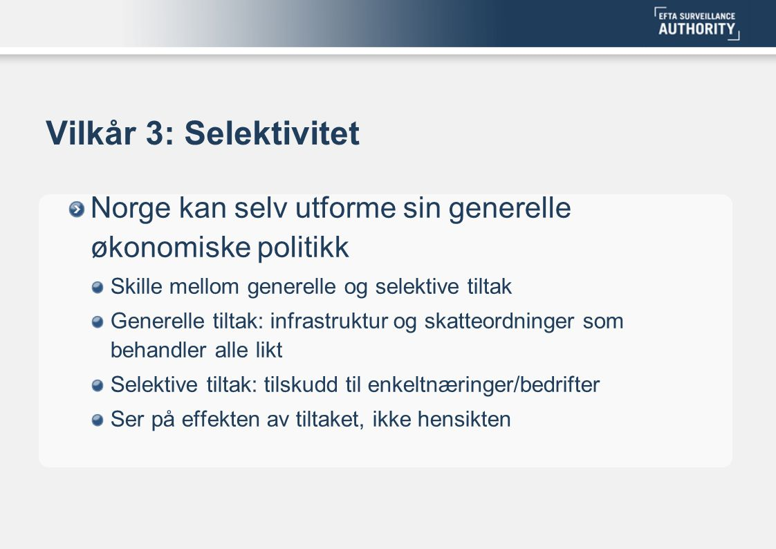 Vilkår 3: Selektivitet Norge kan selv utforme sin generelle økonomiske politikk Skille mellom generelle og selektive tiltak Generelle tiltak: infrastruktur og skatteordninger som behandler alle likt Selektive tiltak: tilskudd til enkeltnæringer/bedrifter Ser på effekten av tiltaket, ikke hensikten