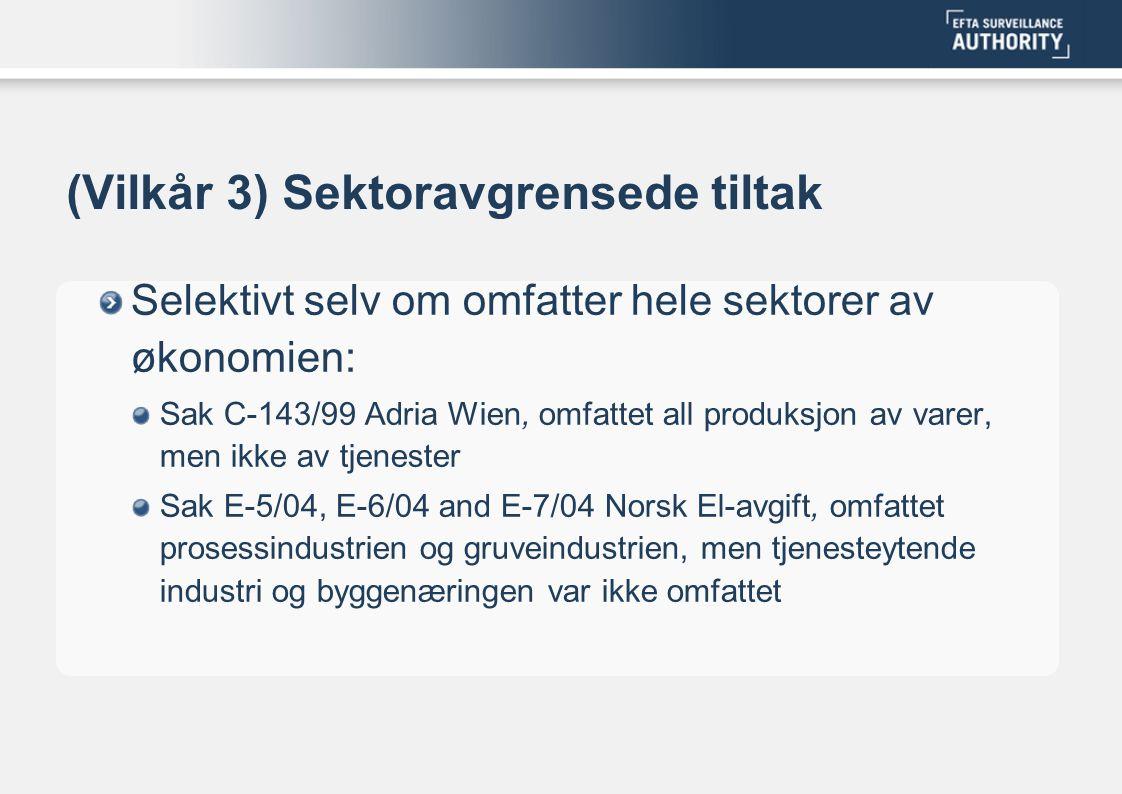 (Vilkår 3) Sektoravgrensede tiltak Selektivt selv om omfatter hele sektorer av økonomien: Sak C-143/99 Adria Wien, omfattet all produksjon av varer, men ikke av tjenester Sak E-5/04, E-6/04 and E-7/04 Norsk El-avgift, omfattet prosessindustrien og gruveindustrien, men tjenesteytende industri og byggenæringen var ikke omfattet