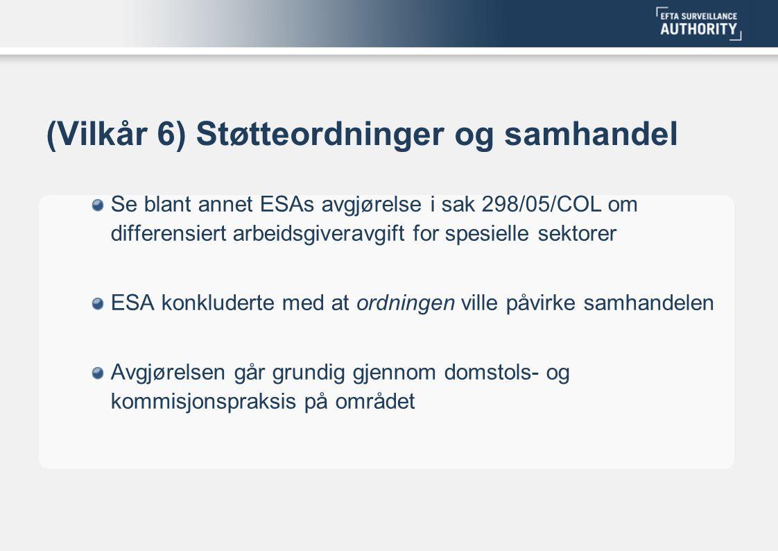 (Vilkår 6) Støtteordninger og samhandel Se blant annet ESAs avgjørelse i sak 298/05/COL om differensiert arbeidsgiveravgift for spesielle sektorer ESA konkluderte med at ordningen ville påvirke samhandelen Avgjørelsen går grundig gjennom domstols- og kommisjonspraksis på området