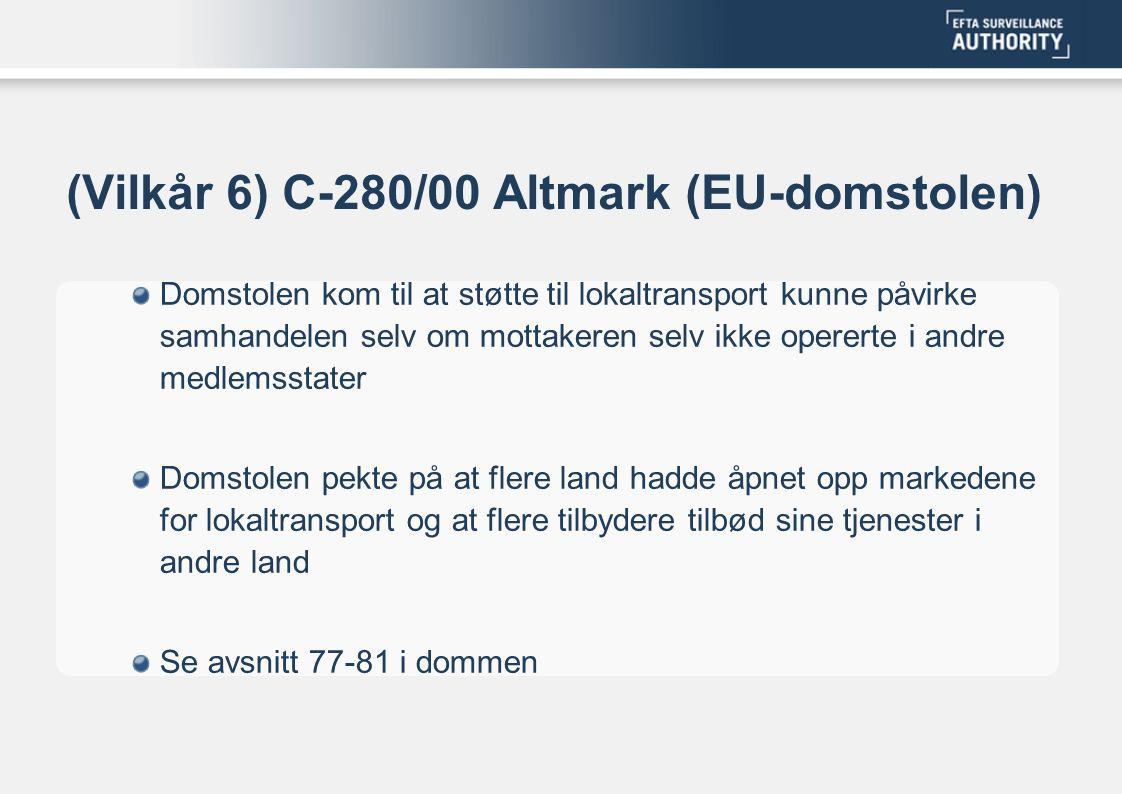 (Vilkår 6) C-280/00 Altmark (EU-domstolen) Domstolen kom til at støtte til lokaltransport kunne påvirke samhandelen selv om mottakeren selv ikke opererte i andre medlemsstater Domstolen pekte på at flere land hadde åpnet opp markedene for lokaltransport og at flere tilbydere tilbød sine tjenester i andre land Se avsnitt 77-81 i dommen
