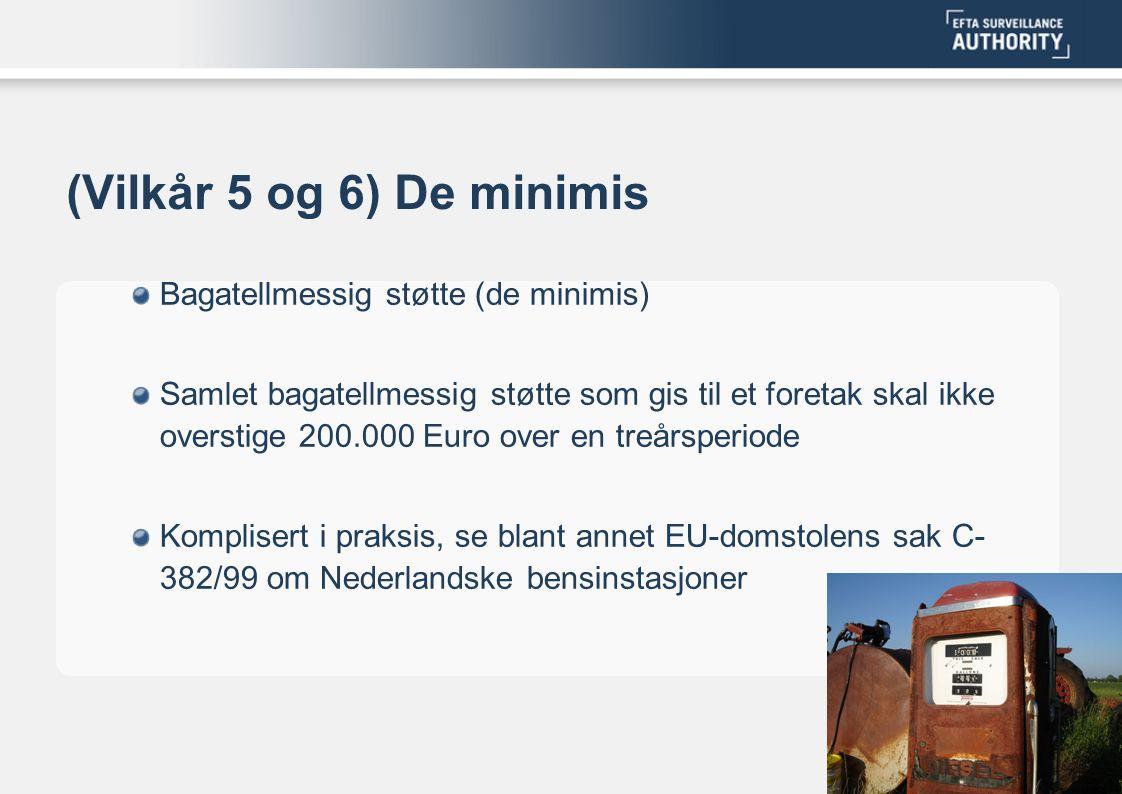 (Vilkår 5 og 6) De minimis Bagatellmessig støtte (de minimis) Samlet bagatellmessig støtte som gis til et foretak skal ikke overstige 200.000 Euro over en treårsperiode Komplisert i praksis, se blant annet EU-domstolens sak C- 382/99 om Nederlandske bensinstasjoner