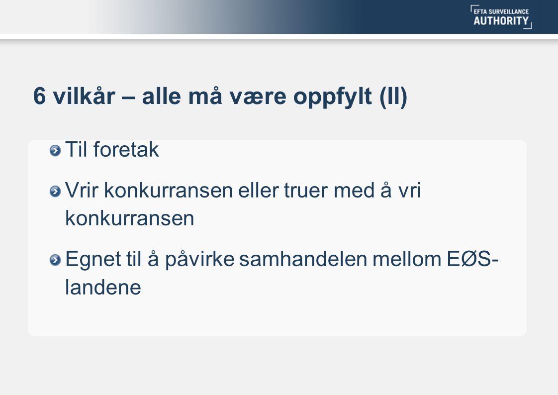 6 vilkår – alle må være oppfylt (II) Til foretak Vrir konkurransen eller truer med å vri konkurransen Egnet til å påvirke samhandelen mellom EØS- land