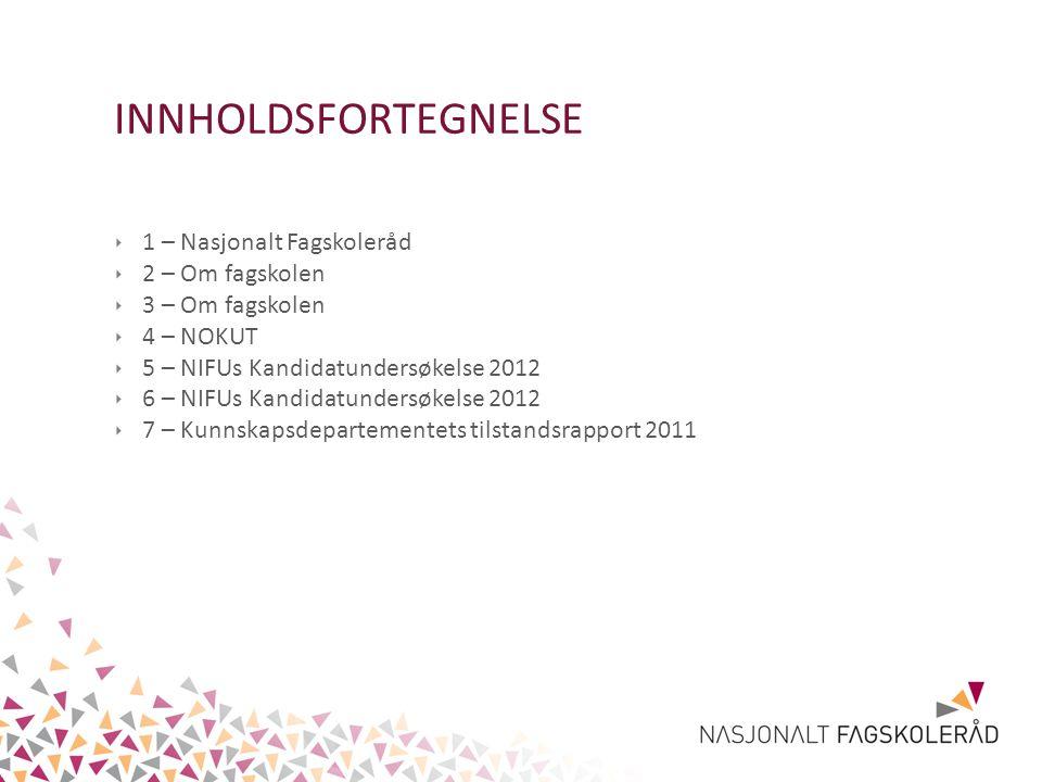 INNHOLDSFORTEGNELSE ‣ 1 – Nasjonalt Fagskoleråd ‣ 2 – Om fagskolen ‣ 3 – Om fagskolen ‣ 4 – NOKUT ‣ 5 – NIFUs Kandidatundersøkelse 2012 ‣ 6 – NIFUs Ka