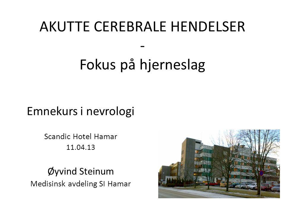AKUTTE CEREBRALE HENDELSER - Fokus på hjerneslag Emnekurs i nevrologi Scandic Hotel Hamar 11.04.13 Øyvind Steinum Medisinsk avdeling SI Hamar