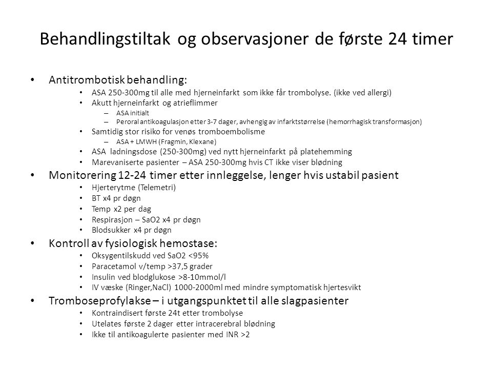 Behandlingstiltak og observasjoner de første 24 timer • Antitrombotisk behandling: • ASA 250-300mg til alle med hjerneinfarkt som ikke får trombolyse.