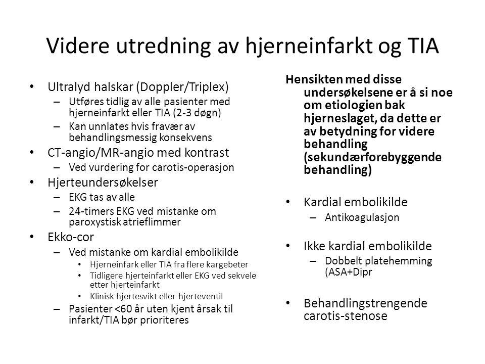 Videre utredning av hjerneinfarkt og TIA • Ultralyd halskar (Doppler/Triplex) – Utføres tidlig av alle pasienter med hjerneinfarkt eller TIA (2-3 døgn) – Kan unnlates hvis fravær av behandlingsmessig konsekvens • CT-angio/MR-angio med kontrast – Ved vurdering for carotis-operasjon • Hjerteundersøkelser – EKG tas av alle – 24-timers EKG ved mistanke om paroxystisk atrieflimmer • Ekko-cor – Ved mistanke om kardial embolikilde • Hjerneinfark eller TIA fra flere kargebeter • Tidligere hjerteinfarkt eller EKG ved sekvele etter hjerteinfarkt • Klinisk hjertesvikt eller hjerteventil – Pasienter <60 år uten kjent årsak til infarkt/TIA bør prioriteres Hensikten med disse undersøkelsene er å si noe om etiologien bak hjerneslaget, da dette er av betydning for videre behandling (sekundærforebyggende behandling) • Kardial embolikilde – Antikoagulasjon • Ikke kardial embolikilde – Dobbelt platehemming (ASA+Dipr • Behandlingstrengende carotis-stenose