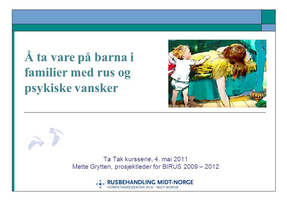 Ta Tak kursserie, 4. mai 2011 Mette Grytten, prosjektleder for BIRUS 2009 – 2012 Å ta vare på barna i familier med rus og psykiske vansker