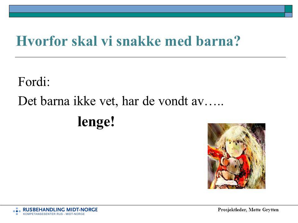 Prosjektleder, Mette Grytten Hvorfor skal vi snakke med barna? Fordi: Det barna ikke vet, har de vondt av….. lenge!