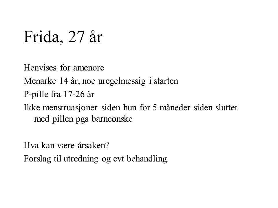 Frida, 27 år Henvises for amenore Menarke 14 år, noe uregelmessig i starten P-pille fra 17-26 år Ikke menstruasjoner siden hun for 5 måneder siden slu
