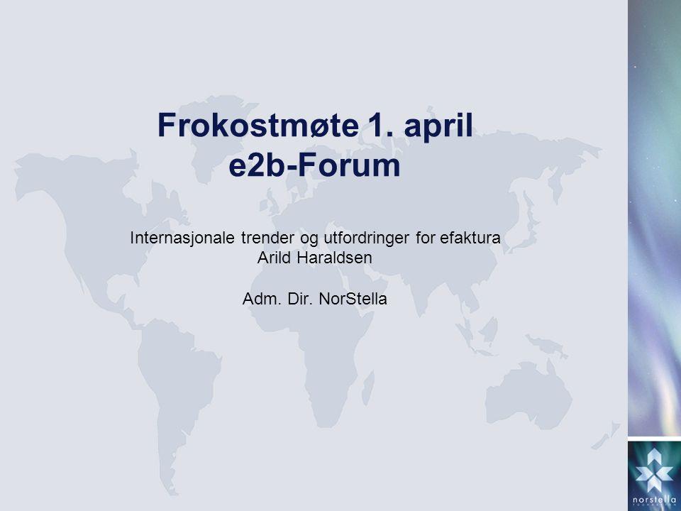 Frokostmøte 1. april e2b-Forum Internasjonale trender og utfordringer for efaktura Arild Haraldsen Adm. Dir. NorStella