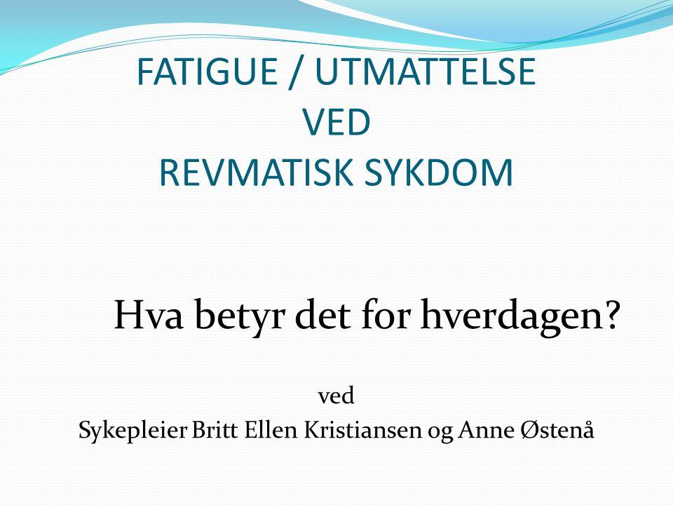 FATIGUE / UTMATTELSE VED REVMATISK SYKDOM Hva betyr det for hverdagen? ved Sykepleier Britt Ellen Kristiansen og Anne Østenå