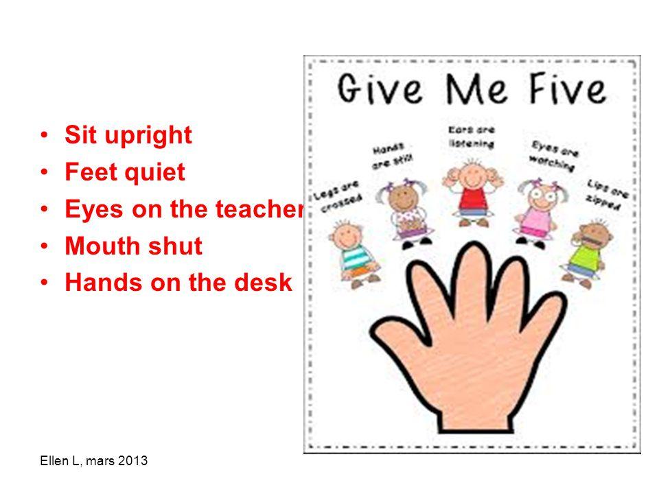 •Sit upright •Feet quiet •Eyes on the teacher •Mouth shut •Hands on the desk Ellen L, mars 2013