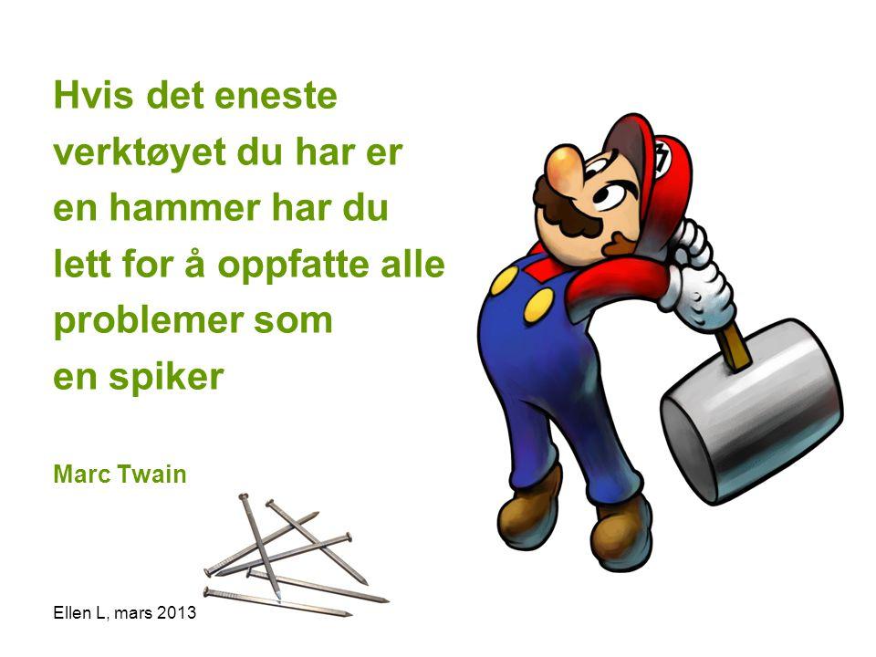 Hvis det eneste verktøyet du har er en hammer har du lett for å oppfatte alle problemer som en spiker Marc Twain Ellen L, mars 2013