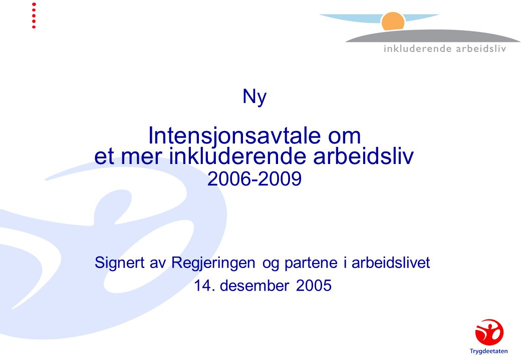 Ny Intensjonsavtale om et mer inkluderende arbeidsliv 2006-2009 Signert av Regjeringen og partene i arbeidslivet 14.