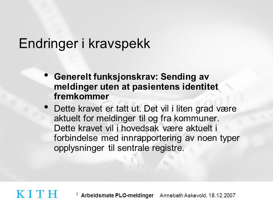Arbeidsmøte PLO-meldinger Annebeth Askevold, 18.12.2007 Feilrettinger i PLO-meldingene • Endret datatyper for følgende elementer: •../Infusjonshastighet/Infusjonsvolum fra decimal til PQ •../PnDose/GjentagelseIntervall fra integer til PQ •../PnDose/MaksDogndose fra double til PQ •../PnDose/MaksDosePrTidsenhet fra double til PQ •../PnDose/MinDoseIntervall fra double til PQ • Fjernet følgende element: •../PlanlagtGjennomforingTiltak/Gjentakelsesintervall •../PlanlagtGjennomforingTiltak/Tidsenhet • Nytt element: •../PlanlagtGjennomforingTiltak/GjentagelseIntervall med datatype PQ (Erstatter Gjentakelsesintervall og Tidsenhet)