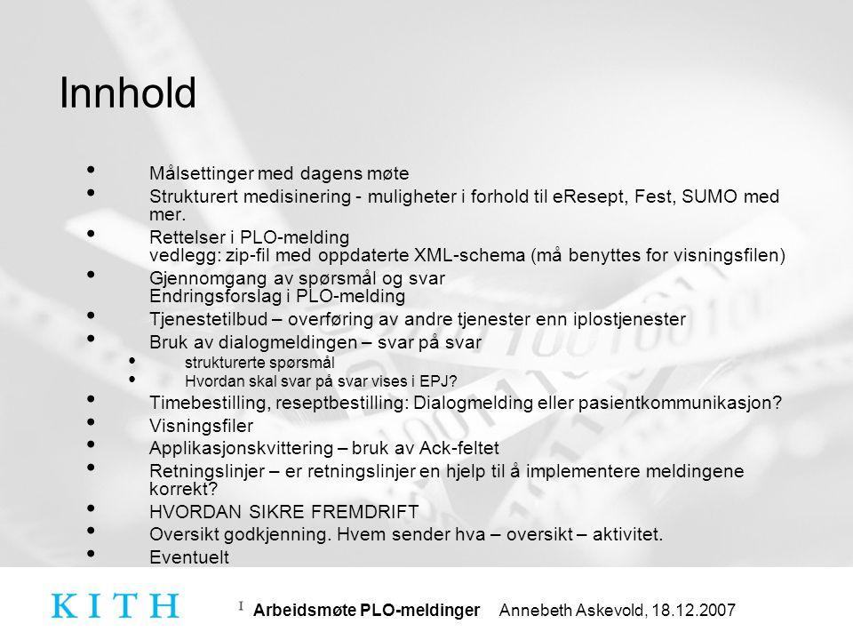 Arbeidsmøte PLO-meldinger Annebeth Askevold, 18.12.2007 Målsettinger • Hovedfokus på fase 1, del 1 og del 2 • Målsettinger for dagen: • Oppnå konsensus om hvordan medikamenter skal overføres i fase 1, del 2 (og fase 2) • Avklare eventuelle endringsbehov i PLO-meldingene • Avklare bruk og presentasjon av dialogmelding • Oppnå konsensus om visningsfiler • Oppnå konsensus om hvordan ack-feltet i applikasjonskvittering skal benyttes • Kartlegge eventuelle utfordringer med kopimottakere • Orientering om bruk av namespace (hvis det blir tid)