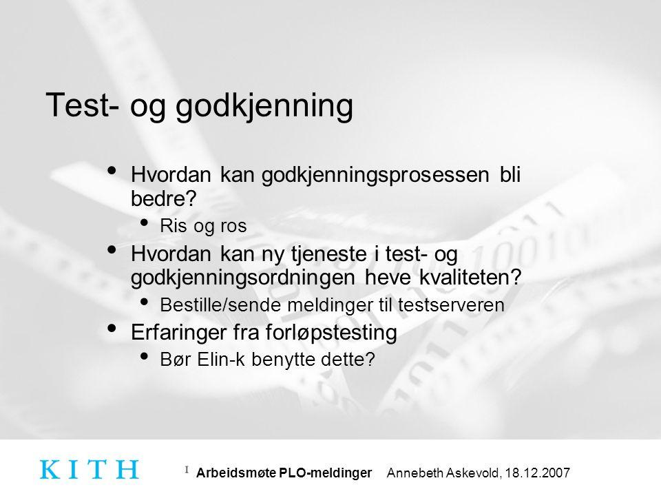 Arbeidsmøte PLO-meldinger Annebeth Askevold, 18.12.2007 Kontakt • Spørsmål relatert til Elin-k • Elin-k@sykepleierforbundet.no (prosjektledelsen) Elin-k@sykepleierforbundet.no • Elin-k.pilotkommuner@sykeplerforbundet.no (alle pilotkommuner og prosjektledelsen) Elin-k.pilotkommuner@sykeplerforbundet.no • Informasjon og spørsmål om meldinger: • www.kith.no/informasjonsutveksling www.kith.no/informasjonsutveksling • Standarder og informasjon om KITHs arbeid med elektronisk samhandling • Dokumentasjon fra KITH stilles fritt til rådighet for sektoren • meldingshjelp@kith.no meldingshjelp@kith.no • Råd og spørsmål vedrørende meldingsimplementering • Meld deg på nyhetsliste på forsiden på www.kith.no og under www.kith.no/informasjonsutveksling (Nyheter)www.kith.nowww.kith.no/informasjonsutveksling