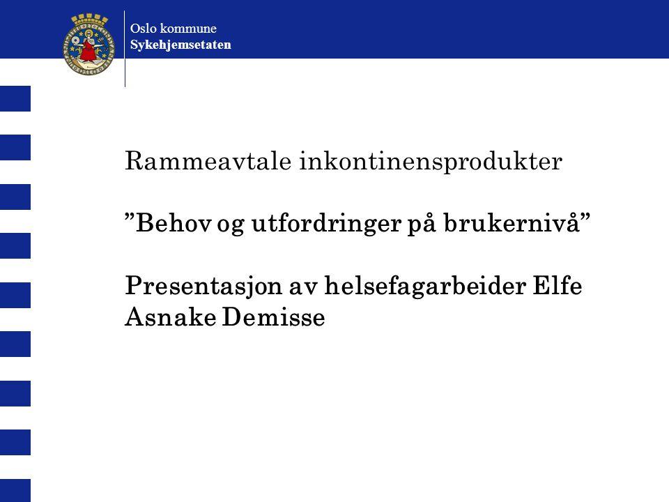 Rammeavtale inkontinensprodukter Behov og utfordringer på brukernivå Presentasjon av helsefagarbeider Elfe Asnake Demisse Oslo kommune Sykehjemsetaten