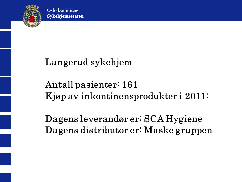 Langerud sykehjem Antall pasienter: 161 Kjøp av inkontinensprodukter i 2011: Dagens leverandør er: SCA Hygiene Dagens distributør er: Maske gruppen Oslo kommune Sykehjemsetaten