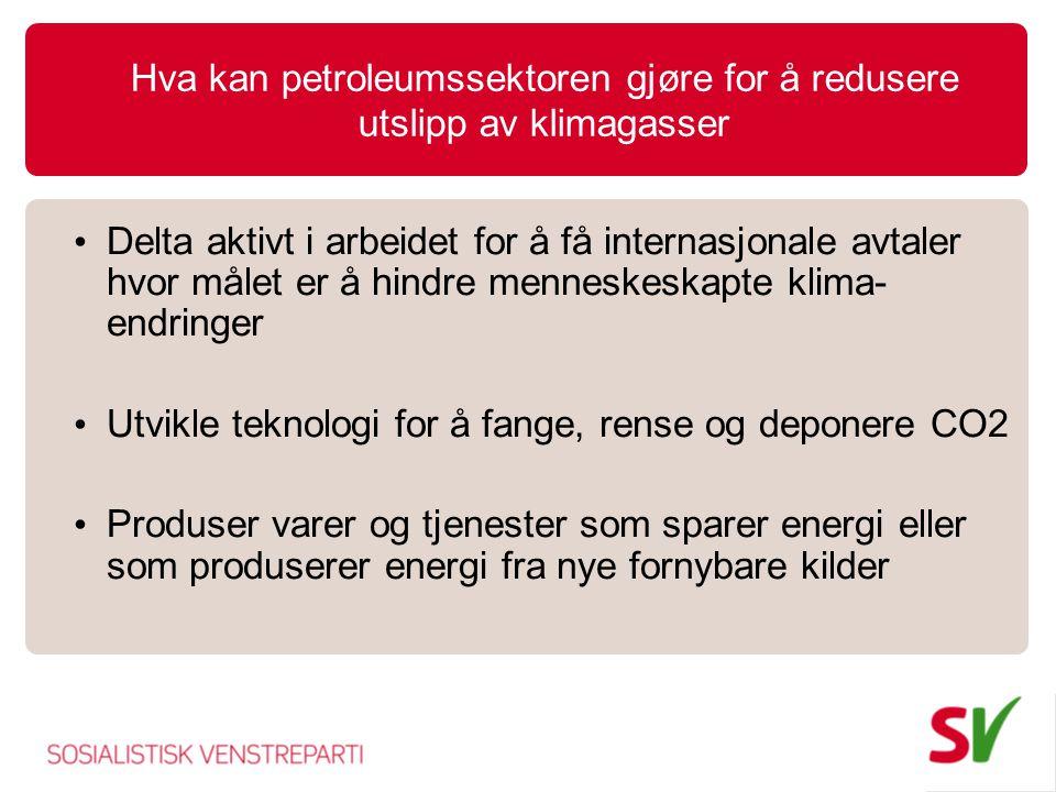Hva kan petroleumssektoren gjøre for å redusere utslipp av klimagasser • Delta aktivt i arbeidet for å få internasjonale avtaler hvor målet er å hindre menneskeskapte klima- endringer • Utvikle teknologi for å fange, rense og deponere CO2 • Produser varer og tjenester som sparer energi eller som produserer energi fra nye fornybare kilder