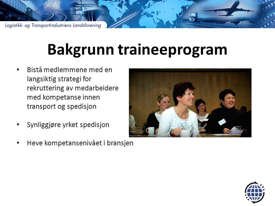 Bakgrunn traineeprogram • Bistå medlemmene med en langsiktig strategi for rekruttering av medarbeidere med kompetanse innen transport og spedisjon • Synliggjøre yrket spedisjon • Heve kompetansenivået i bransjen