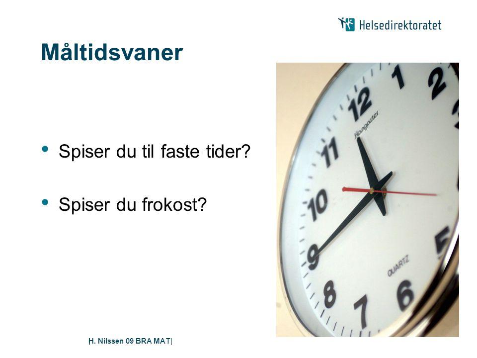 H. Nilssen 09 BRA MAT|| Måltidsvaner • Spiser du til faste tider? • Spiser du frokost?
