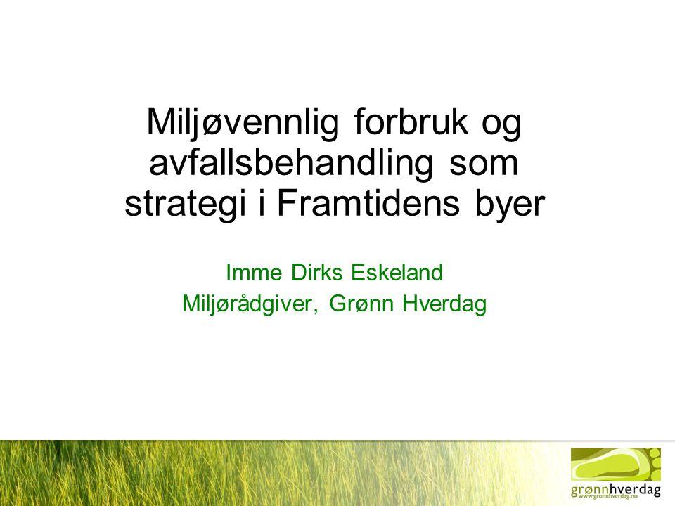 Miljøvennlig forbruk og avfallsbehandling som strategi i Framtidens byer Imme Dirks Eskeland Miljørådgiver, Grønn Hverdag
