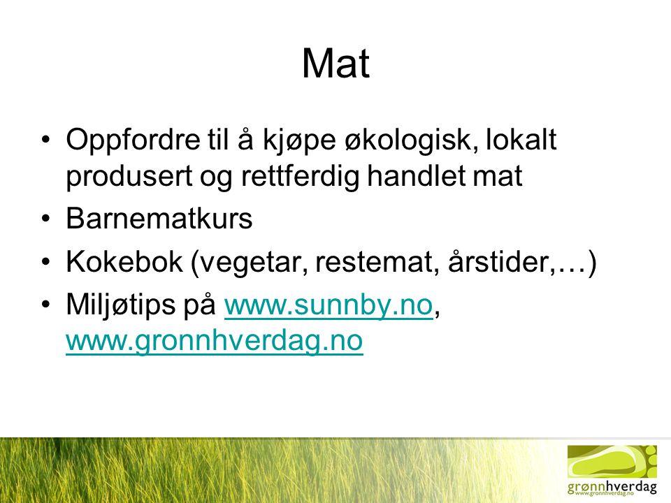 Mat •Oppfordre til å kjøpe økologisk, lokalt produsert og rettferdig handlet mat •Barnematkurs •Kokebok (vegetar, restemat, årstider,…) •Miljøtips på www.sunnby.no, www.gronnhverdag.nowww.sunnby.no www.gronnhverdag.no