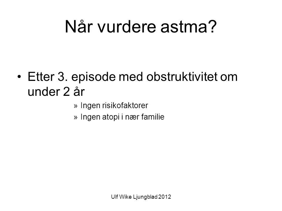 Ulf Wike Ljungblad 2012 Når vurdere astma.•Etter 3.