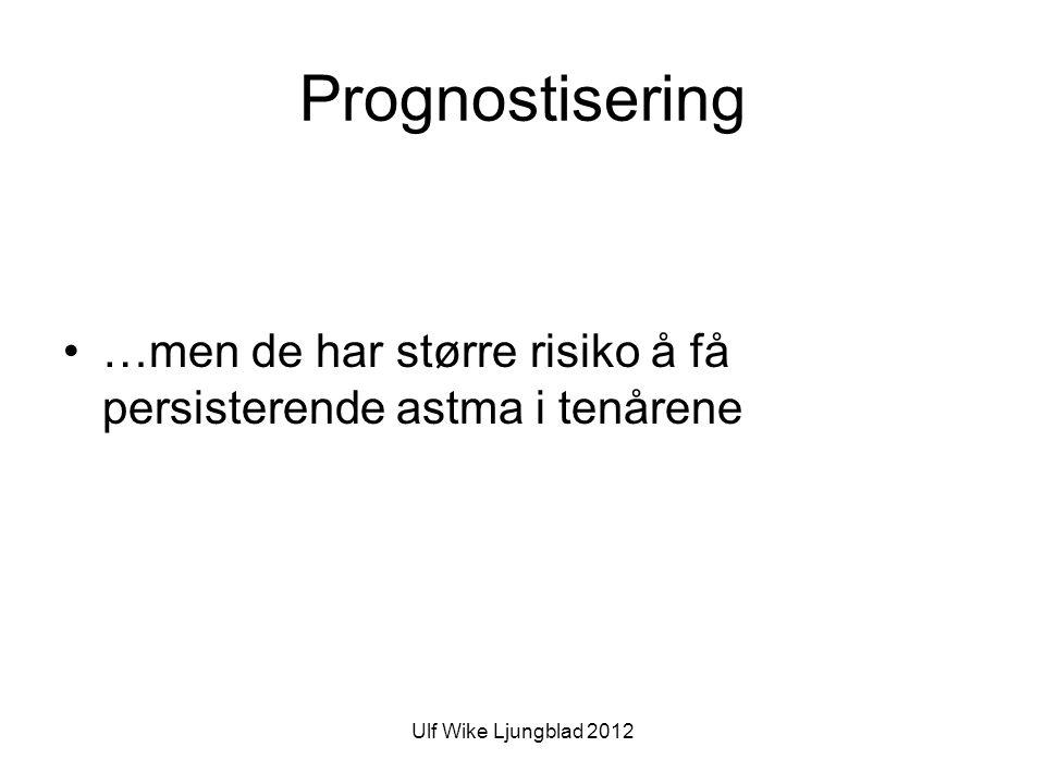 Ulf Wike Ljungblad 2012 Prognostisering •…men de har større risiko å få persisterende astma i tenårene