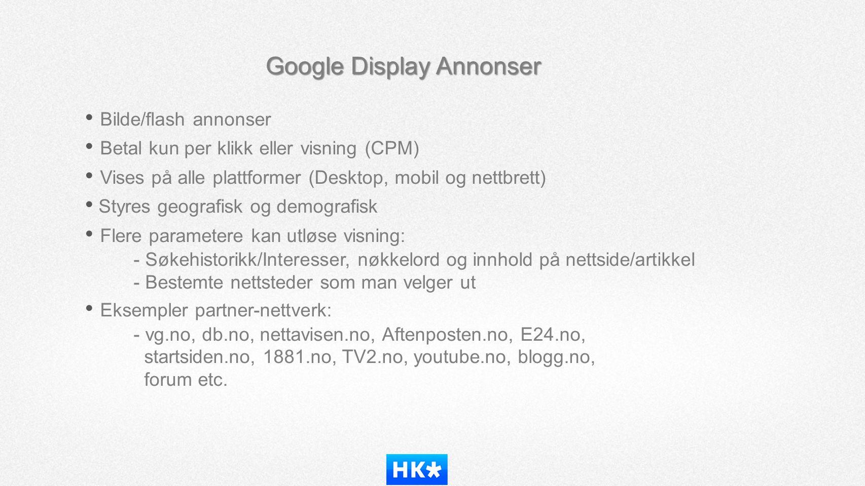 Google Display Annonser • Bilde/flash annonser • Betal kun per klikk eller visning (CPM) • Vises på alle plattformer (Desktop, mobil og nettbrett) • S