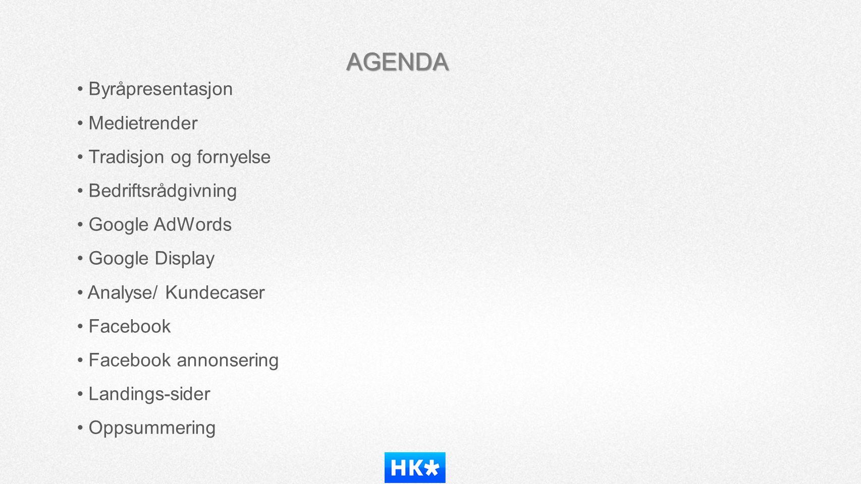 AGENDA • Byråpresentasjon • Medietrender • Tradisjon og fornyelse • Bedriftsrådgivning • Google AdWords • Google Display • Analyse/ Kundecaser • Faceb