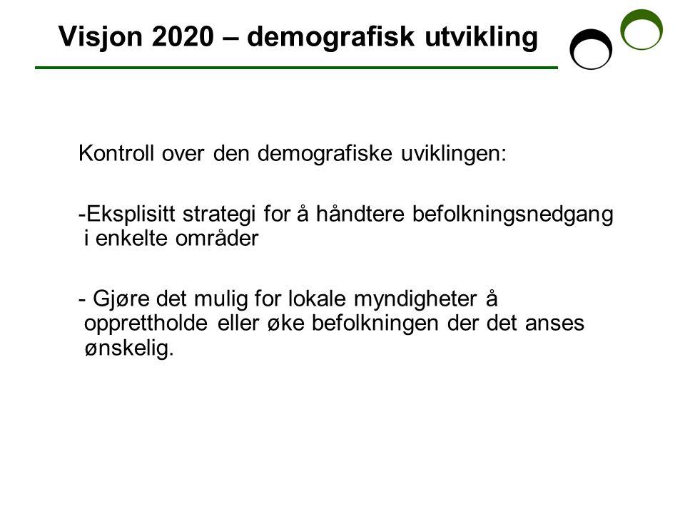Visjon 2020 – demografisk utvikling Kontroll over den demografiske uviklingen: -Eksplisitt strategi for å håndtere befolkningsnedgang i enkelte områder - Gjøre det mulig for lokale myndigheter å opprettholde eller øke befolkningen der det anses ønskelig.
