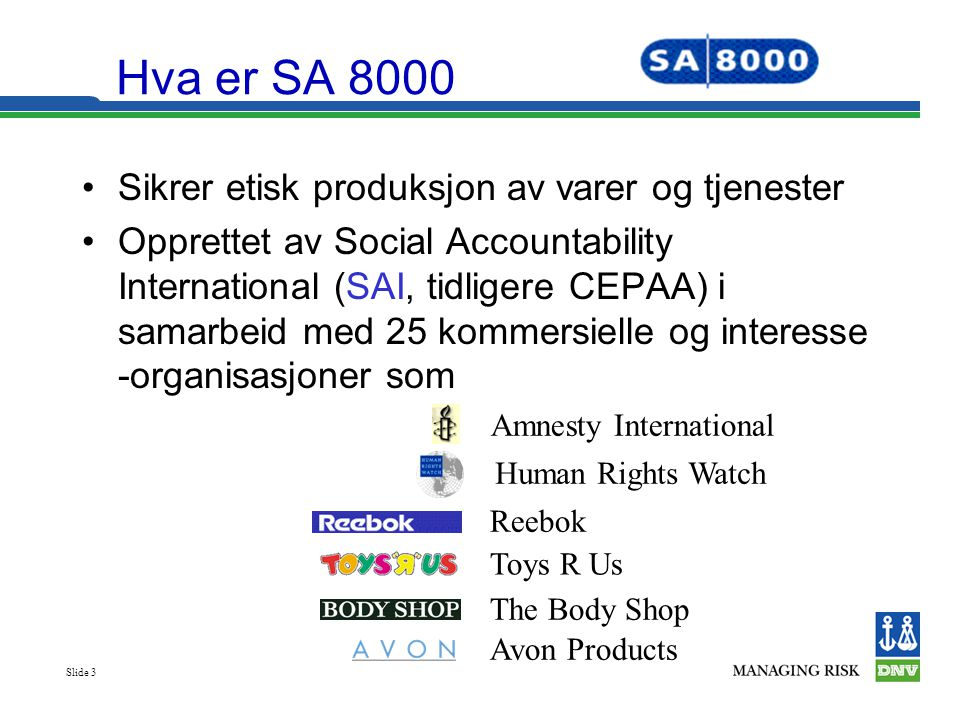 Slide 3 Hva er SA 8000 •Sikrer etisk produksjon av varer og tjenester •Opprettet av Social Accountability International (SAI, tidligere CEPAA) i samar