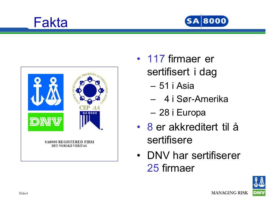 Slide 4 Fakta •117 firmaer er sertifisert i dag –51 i Asia – 4 i Sør-Amerika –28 i Europa •8 er akkreditert til å sertifisere •DNV har sertifiserer 25