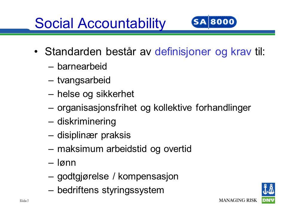 Slide 5 Social Accountability •Standarden består av definisjoner og krav til: –barnearbeid –tvangsarbeid –helse og sikkerhet –organisasjonsfrihet og k