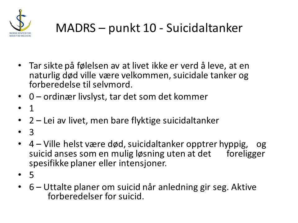 MADRS – punkt 10 - Suicidaltanker • Tar sikte på følelsen av at livet ikke er verd å leve, at en naturlig død ville være velkommen, suicidale tanker o