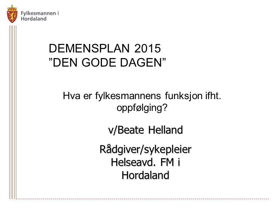 """DEMENSPLAN 2015 """"DEN GODE DAGEN"""" Hva er fylkesmannens funksjon ifht. oppfølging? v/Beate Helland Rådgiver/sykepleier Helseavd. FM i Hordaland"""