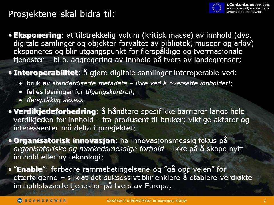 2 NASJONALT KONTAKTPUNKT eContentplus, NORGE eContentplus 2005-2008 europa.eu.int/econtentplus www.econtentplus.no Prosjektene skal bidra til: • Eksponering • Eksponering: at tilstrekkelig volum (kritisk masse) av innhold (dvs.