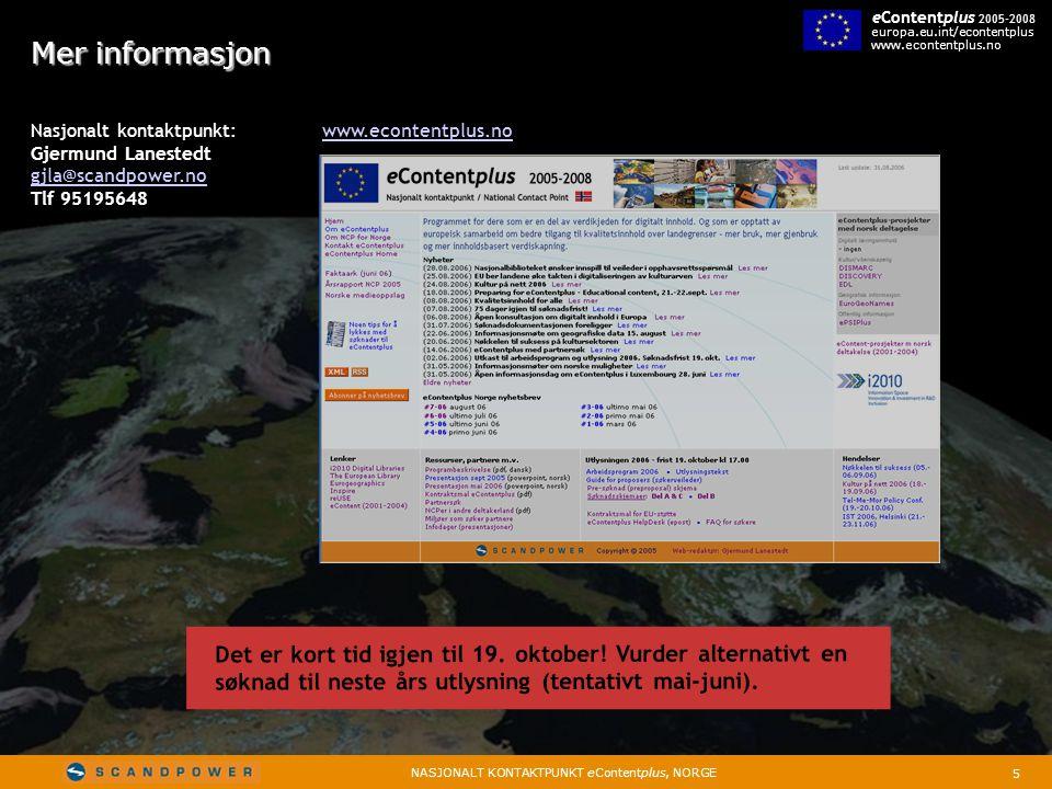 5 NASJONALT KONTAKTPUNKT eContentplus, NORGE eContentplus 2005-2008 europa.eu.int/econtentplus www.econtentplus.no Mer informasjon Nasjonalt kontaktpunkt: www.econtentplus.nowww.econtentplus.no Gjermund Lanestedt gjla@scandpower.no Tlf 95195648 Det er kort tid igjen til 19.