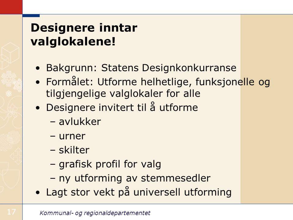 Kommunal- og regionaldepartementet 17 Designere inntar valglokalene! •Bakgrunn: Statens Designkonkurranse •Formålet: Utforme helhetlige, funksjonelle