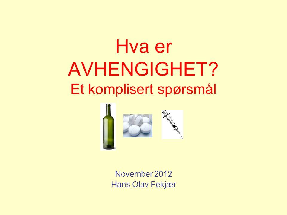 Hva er AVHENGIGHET? Et komplisert spørsmål November 2012 Hans Olav Fekjær
