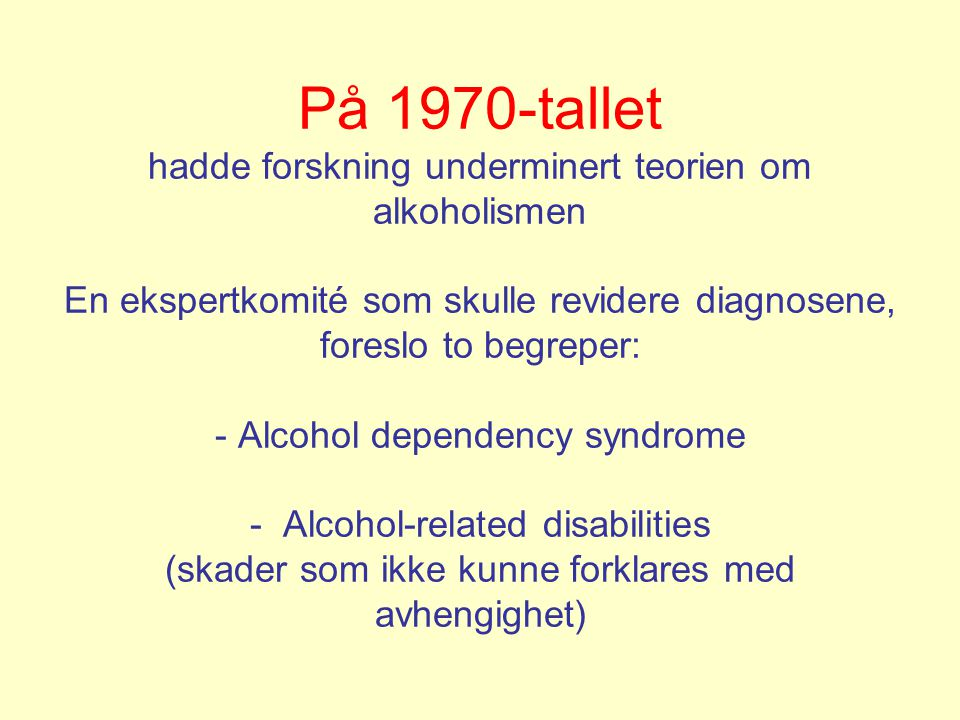 Diagnosen alkohol-avhengighets-syndromet •har vært på WHOs diagnoseliste fra 1979 •definisjonen har vært endret flere ganger •nå planlegges en ny revisjon (ICD-11) •den nye versjonen vil bli enda romsligere enn før •definisjonene er fagpolitiske kompromisser •definisjonene er nå likelydende for avhengighet av alkohol, andre rusmidler og tobakk
