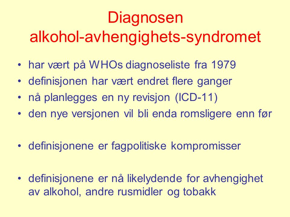 Nå gjeldende definisjon (ICD-10) En må oppfylle (hvilke som helst) 3 av følgende 6 kriterier: •En sterk trang, eller følelse av tvang, til å innta stoffet •Problemer med å kontrollere atferd knyttet til inntak: start/avslutning/mengde •Fysiologisk abstinens når bruken har blitt redusert eller stoppet, som viser seg ved karaktistisk abstinens-syndom •Tegn på økte doser, slik at økte doser av psykoaktivt stoff er nødvendig •Fortsatt inntak på tross av klare skadelige konsekvenser, slik som leverskade pga stort alkoholinntak, nedstemthet pga perioder med stort stoffinntak eller stoffrelatert nedsettelse av kognitive funksjoner •Stadig tiltakende forsømmelse av gleder eller interesser pga bruk av psykoaktivt stoff, mer og mer tid brukes på å skaffe seg eller innta stoffet, eller på å komme seg av virkningen