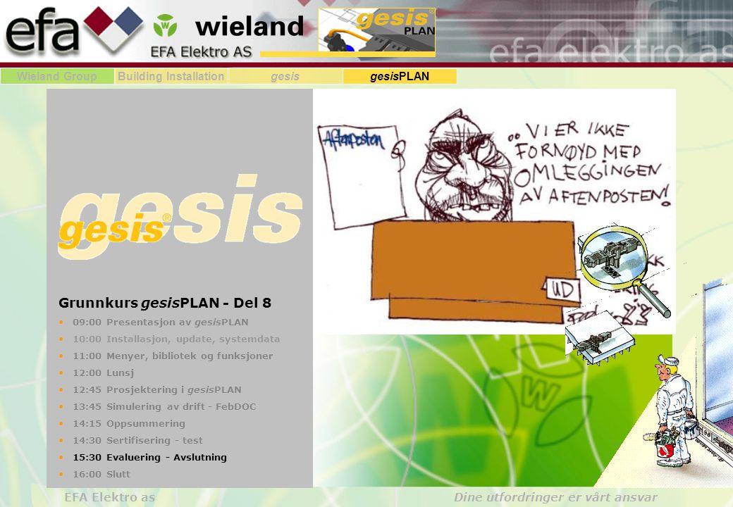 Wieland GroupBuilding Installationgesis gesisPLAN EFA Elektro as Dine utfordringer er vårt ansvar Grunnkurs gesisPLAN - Del 8 • 09:00 Presentasjon av gesisPLAN • 10:00 Installasjon, update, systemdata • 11:00 Menyer, bibliotek og funksjoner • 12:00 Lunsj • 12:45 Prosjektering i gesisPLAN • 13:45 Simulering av drift - FebDOC • 14:15 Oppsummering • 14:30 Sertifisering - test • 15:30 Evaluering - Avslutning • 16:00 Slutt