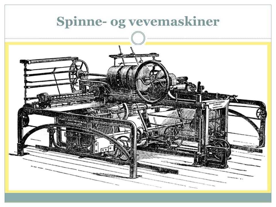 Spinne- og vevemaskiner  Utvikling av spinnemaskinen fikk enorm betydning, først hånddreven, deretter med vannkraft  Rundt århundreskiftet(1800) tok