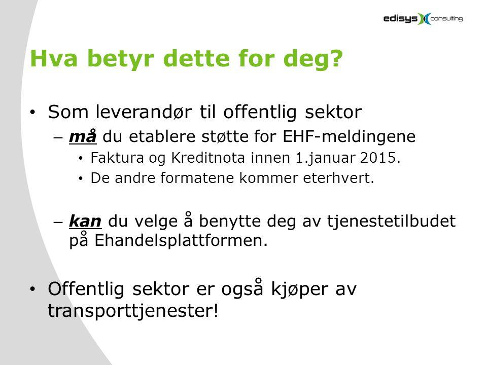 Hva betyr dette for deg? • Som leverandør til offentlig sektor – må du etablere støtte for EHF-meldingene • Faktura og Kreditnota innen 1.januar 2015.