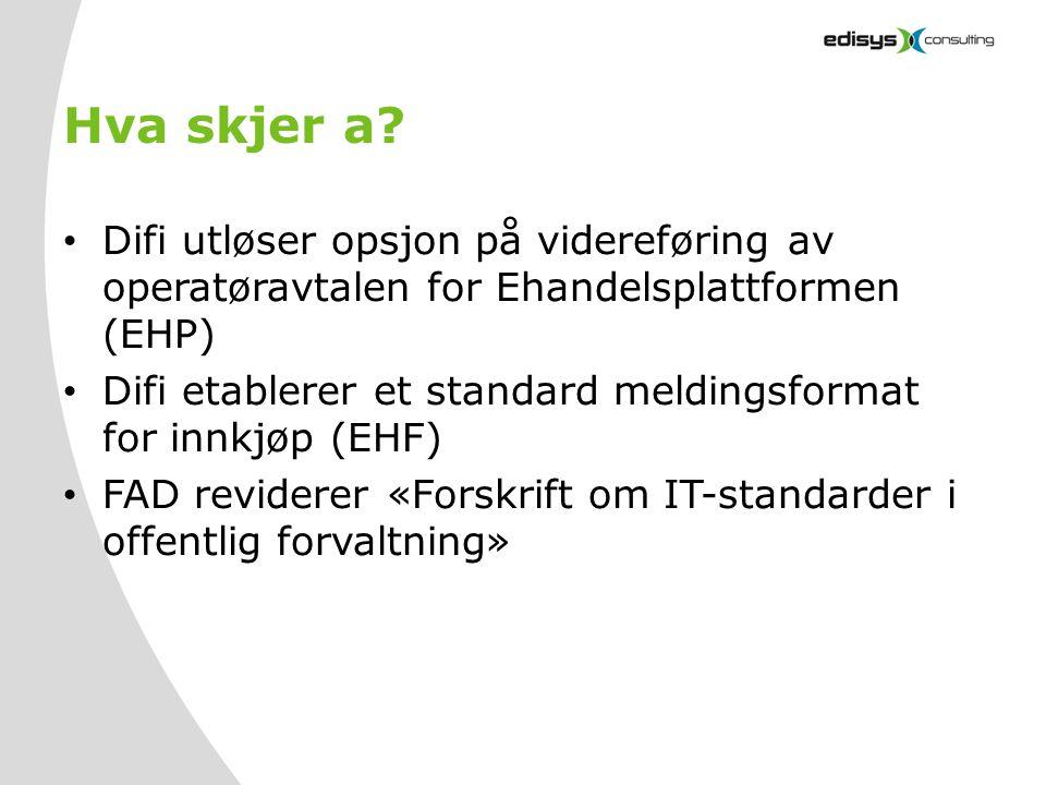Hva skjer a? • Difi utløser opsjon på videreføring av operatøravtalen for Ehandelsplattformen (EHP) • Difi etablerer et standard meldingsformat for in
