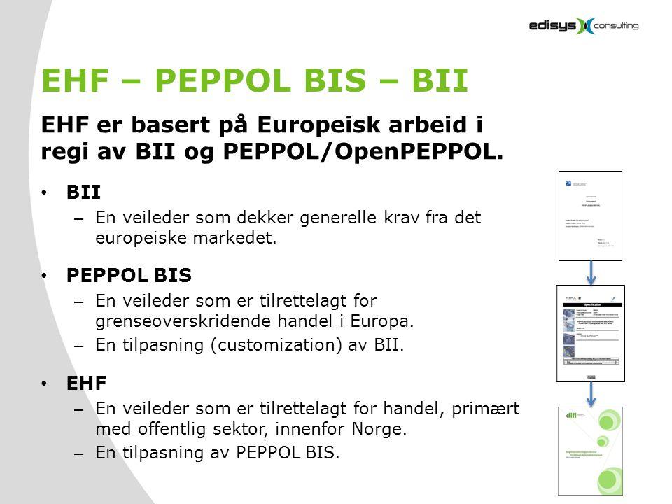 EHF – PEPPOL BIS – BII EHF er basert på Europeisk arbeid i regi av BII og PEPPOL/OpenPEPPOL. • BII – En veileder som dekker generelle krav fra det eur