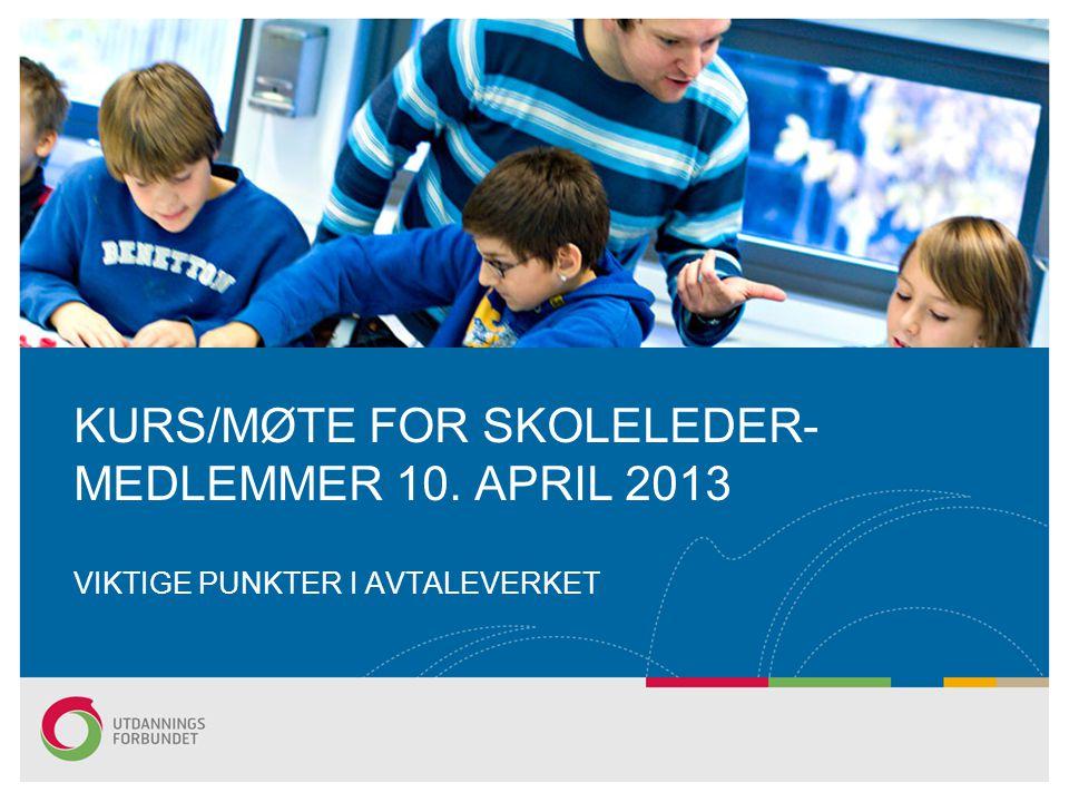 KURS/MØTE FOR SKOLELEDER- MEDLEMMER 10. APRIL 2013 VIKTIGE PUNKTER I AVTALEVERKET